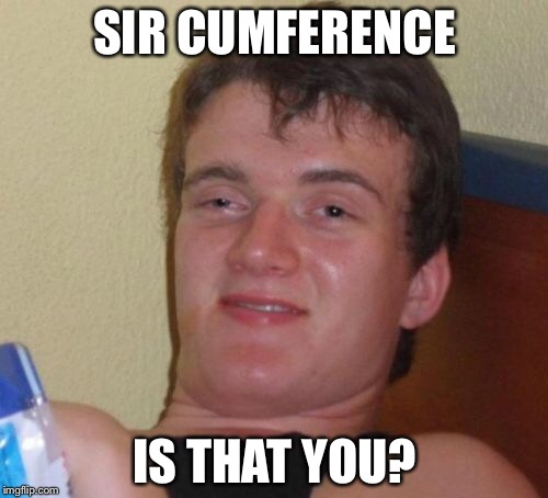 10 Guy Meme | SIR CUMFERENCE IS THAT YOU? | image tagged in memes,10 guy | made w/ Imgflip meme maker