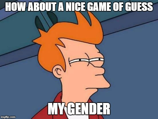 Futurama Fry Meme | HOW ABOUT A NICE GAME OF GUESS MY GENDER | image tagged in memes,futurama fry | made w/ Imgflip meme maker