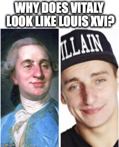 WHY DOES VITALY LOOK LIKE LOUIS XVI? | image tagged in vitaly,louisxvi,ugly,france,russia | made w/ Imgflip meme maker