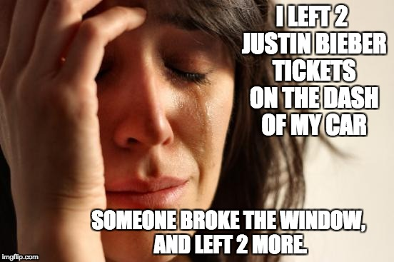 First World Problems Meme | I LEFT 2 JUSTIN BIEBER TICKETS ON THE DASH OF MY CAR SOMEONE BROKE THE WINDOW, AND LEFT 2 MORE. | image tagged in memes,first world problems | made w/ Imgflip meme maker