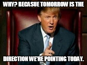 Donald Trump | WHY? BECASUE TOMORROW IS THE DIRECTION WE'RE POINTING TODAY. | image tagged in donald trump | made w/ Imgflip meme maker