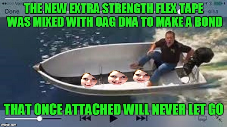 Overly attached flex tape, OAG weekend! | THE NEW EXTRA STRENGTH FLEX TAPE WAS MIXED WITH OAG DNA TO MAKE A BOND THAT ONCE ATTACHED WILL NEVER LET GO | image tagged in overly attached girlfriend weekend | made w/ Imgflip meme maker