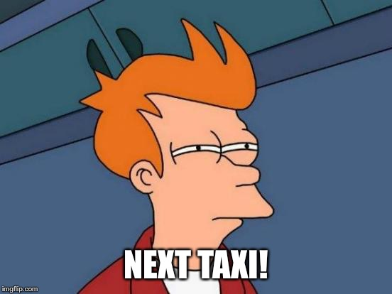 Futurama Fry Meme | NEXT TAXI! | image tagged in memes,futurama fry | made w/ Imgflip meme maker