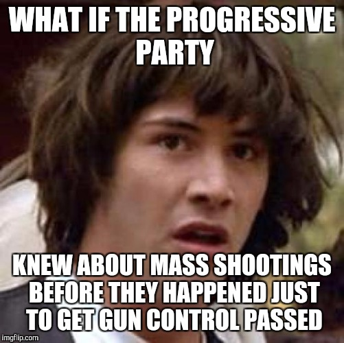 Conspiracy Keanu Meme | WHAT IF THE PROGRESSIVE PARTY KNEW ABOUT MASS SHOOTINGS BEFORE THEY HAPPENED JUST TO GET GUN CONTROL PASSED | image tagged in memes,conspiracy keanu | made w/ Imgflip meme maker