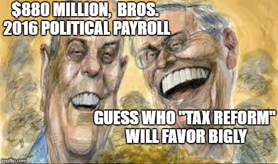 "Middle Class My Ass | $880 MILLION,  BROS. 2016 POLITICAL PAYROLL GUESS WHO ""TAX REFORM""  WILL FAVOR BIGLY 