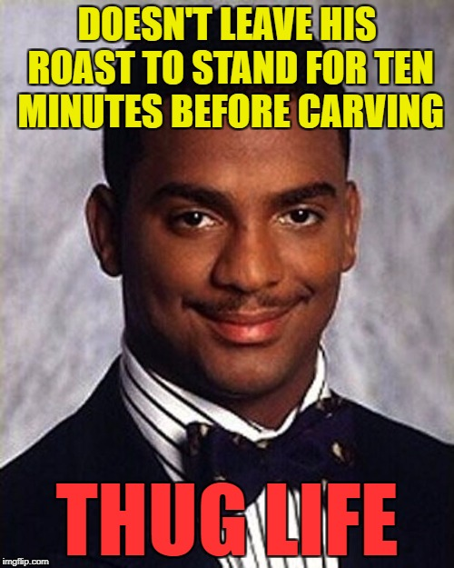 I carved my gammon joint straight out of the oven and I'm still he | DOESN'T LEAVE HIS ROAST TO STAND FOR TEN MINUTES BEFORE CARVING THUG LIFE | image tagged in carlton banks thug life,memes,food,cooking | made w/ Imgflip meme maker