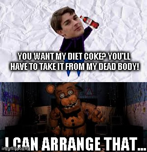 Matt Patrick vs. Freddy Fazbear | YOU WANT MY DIET COKE? YOU'LL HAVE TO TAKE IT FROM MY DEAD BODY! I CAN ARRANGE THAT... | image tagged in fnaf,matpat,game theory,coca cola,diet | made w/ Imgflip meme maker