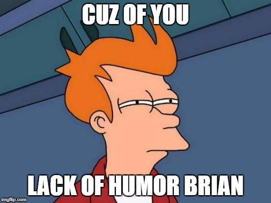 Futurama Fry Meme | CUZ OF YOU LACK OF HUMOR BRIAN | image tagged in memes,futurama fry | made w/ Imgflip meme maker