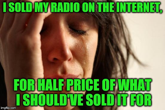 First World Problems Meme | I SOLD MY RADIO ON THE INTERNET, FOR HALF PRICE OF WHAT I SHOULD'VE SOLD IT FOR | image tagged in memes,first world problems | made w/ Imgflip meme maker