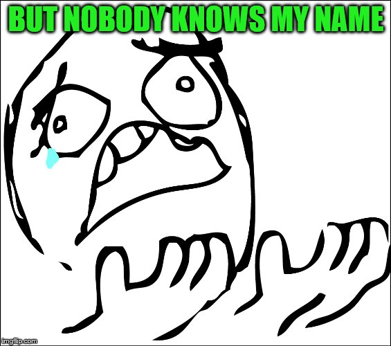 BUT NOBODY KNOWS MY NAME | made w/ Imgflip meme maker
