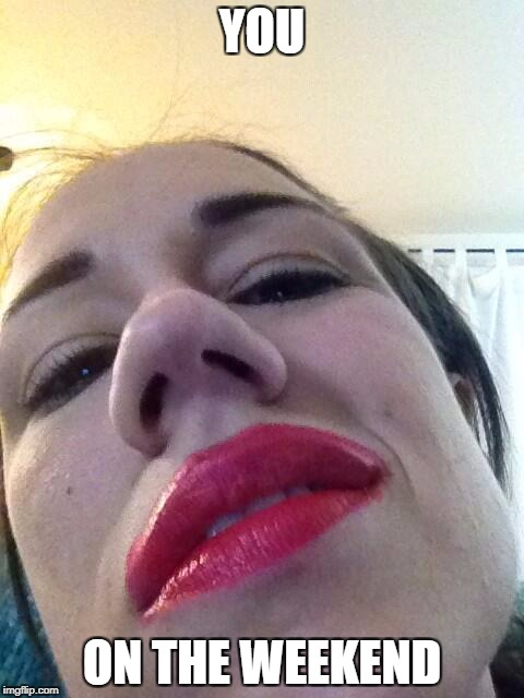 miranda sings | YOU ON THE WEEKEND | image tagged in miranda sings | made w/ Imgflip meme maker
