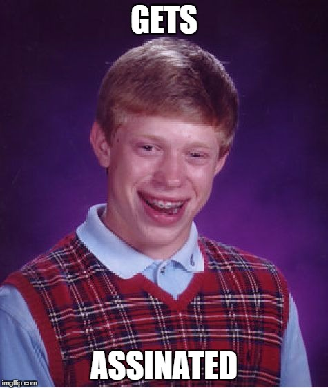 Bad Luck Brian Meme | GETS ASSINATED | image tagged in memes,bad luck brian | made w/ Imgflip meme maker