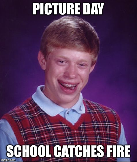 Bad Luck Brian Meme | PICTURE DAY SCHOOL CATCHES FIRE | image tagged in memes,bad luck brian | made w/ Imgflip meme maker