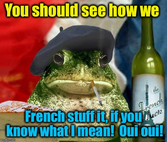 You should see how we French stuff it, if you know what I mean!  Oui oui! | made w/ Imgflip meme maker