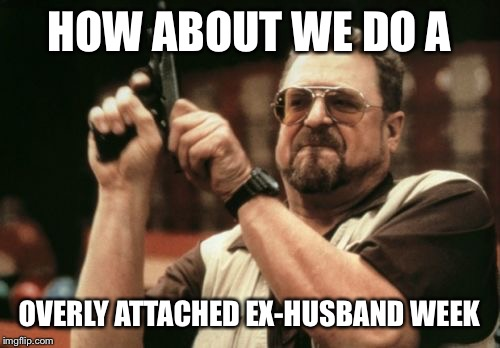 Can we stop with the he-men women haters club on Imgflip? | HOW ABOUT WE DO A OVERLY ATTACHED EX-HUSBAND WEEK | image tagged in memes,am i the only one around here | made w/ Imgflip meme maker