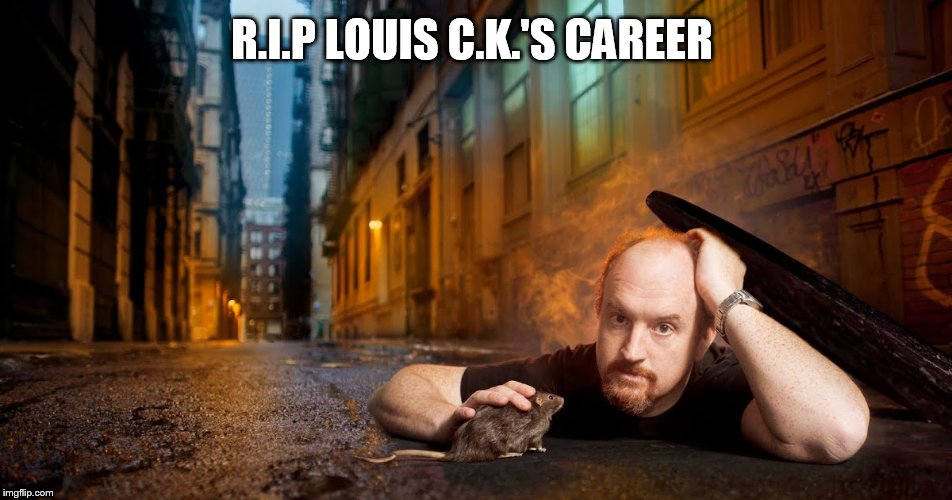 Louis C.oc.K | R.I.P LOUIS C.K.'S CAREER | image tagged in memes,louis ck,nsfw,pervert,scumbag hollywood,masterbation | made w/ Imgflip meme maker