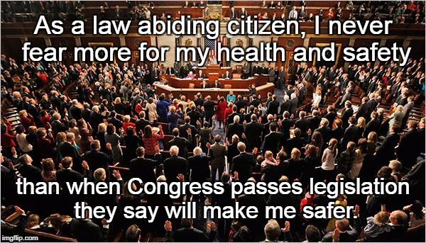 Congress versus Progress | As a law abiding citizen, I never fear more for my health and safety than when Congress passes legislation they say will make me safer. | image tagged in congress,safe laws,common sense laws,dumb laws | made w/ Imgflip meme maker