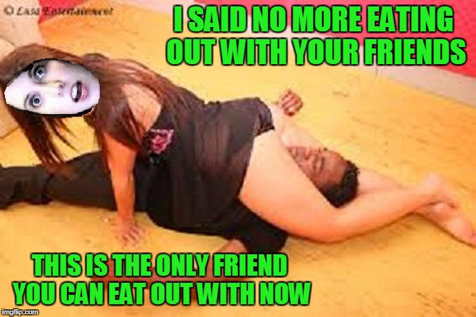 jiu jitsu OAG. There is no escape. OAG weekend! | I SAID NO MORE EATING OUT WITH YOUR FRIENDS THIS IS THE ONLY FRIEND YOU CAN EAT OUT WITH NOW | image tagged in overly attached girlfriend weekend | made w/ Imgflip meme maker