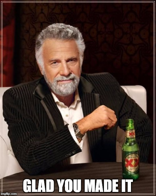 The Most Interesting Man In The World Meme | GLAD YOU MADE IT | image tagged in memes,the most interesting man in the world | made w/ Imgflip meme maker