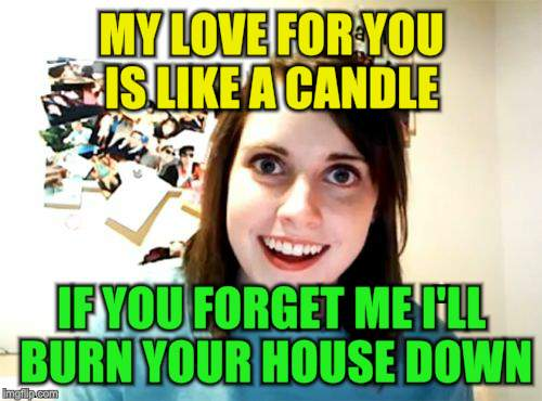 Overly Attached Girlfriend Weekend, a Socrates, isayisay and Craziness_all_the_way event on Nov 10-12th | MY LOVE FOR YOU IS LIKE A CANDLE IF YOU FORGET ME I'LL BURN YOUR HOUSE DOWN | image tagged in memes,overly attached girlfriend,overly attached girlfriend weekend,candle,crazy,burn | made w/ Imgflip meme maker