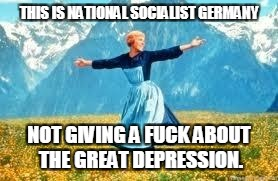 Look At All These Meme | THIS IS NATIONAL SOCIALIST GERMANY NOT GIVING A F**K ABOUT THE GREAT DEPRESSION. | image tagged in memes,look at all these | made w/ Imgflip meme maker