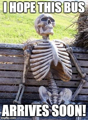 Waiting Skeleton Meme | I HOPE THIS BUS ARRIVES SOON! | image tagged in memes,waiting skeleton | made w/ Imgflip meme maker
