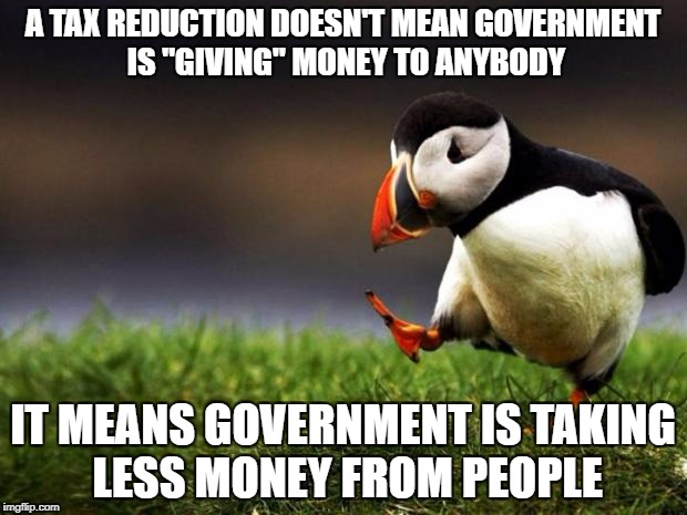 "Just to set some terminology straight | A TAX REDUCTION DOESN'T MEAN GOVERNMENT IS ""GIVING"" MONEY TO ANYBODY IT MEANS GOVERNMENT IS TAKING LESS MONEY FROM PEOPLE 