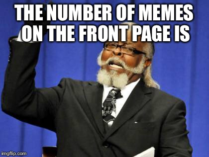 Just saying | THE NUMBER OF MEMES ON THE FRONT PAGE IS | image tagged in memes,too damn high,just huckleberry,gorgeous and is good to see,memes are the same thing to you get the best you get it is the  | made w/ Imgflip meme maker