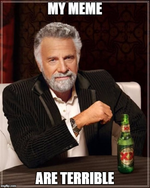 The Most Interesting Man In The World Meme | MY MEME ARE TERRIBLE | image tagged in memes,the most interesting man in the world | made w/ Imgflip meme maker