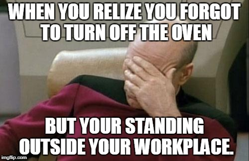 Captain Picard Facepalm Meme | WHEN YOU RELIZE YOU FORGOT TO TURN OFF THE OVEN BUT YOUR STANDING OUTSIDE YOUR WORKPLACE. | image tagged in memes,captain picard facepalm | made w/ Imgflip meme maker