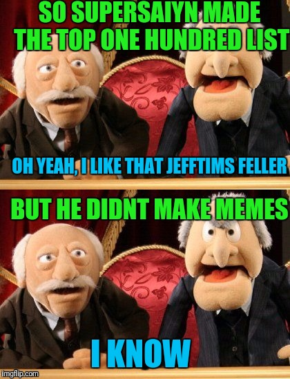 SO SUPERSAIYN MADE THE TOP ONE HUNDRED LIST OH YEAH, I LIKE THAT JEFFTIMS FELLER BUT HE DIDNT MAKE MEMES I KNOW | made w/ Imgflip meme maker
