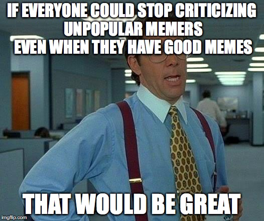 That Would Be Great Meme | IF EVERYONE COULD STOP CRITICIZING UNPOPULAR MEMERS EVEN WHEN THEY HAVE GOOD MEMES THAT WOULD BE GREAT | image tagged in memes,that would be great | made w/ Imgflip meme maker