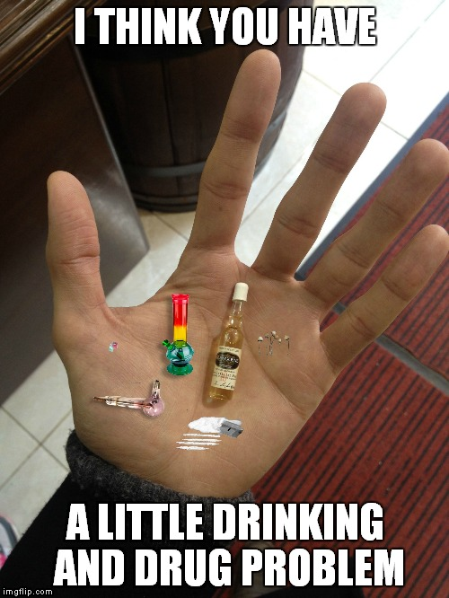 I THINK YOU HAVE A LITTLE DRINKING AND DRUG PROBLEM | made w/ Imgflip meme maker