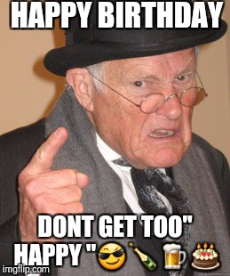 "Back In My Day Meme | HAPPY BIRTHDAY DONT GET TOO"" HAPPY "" 