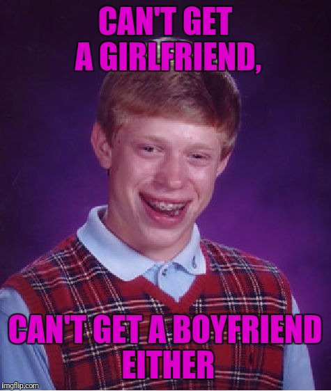 Bad Luck Brian Meme | CAN'T GET A GIRLFRIEND, CAN'T GET A BOYFRIEND EITHER | image tagged in memes,bad luck brian | made w/ Imgflip meme maker