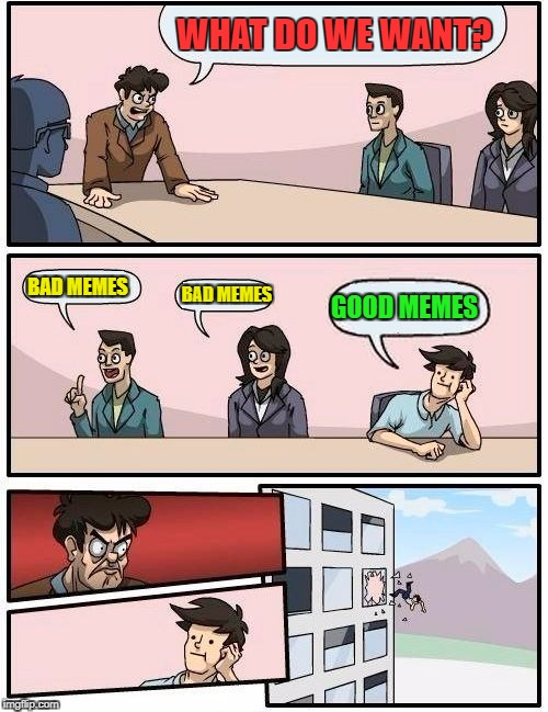 Boardroom Meeting Suggestion Meme | WHAT DO WE WANT? BAD MEMES BAD MEMES GOOD MEMES | image tagged in memes,boardroom meeting suggestion | made w/ Imgflip meme maker