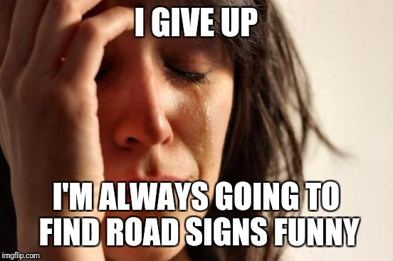 First World Problems Meme | I GIVE UP I'M ALWAYS GOING TO FIND ROAD SIGNS FUNNY | image tagged in memes,first world problems | made w/ Imgflip meme maker
