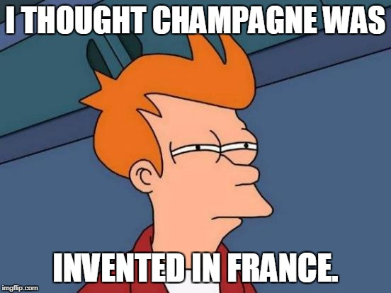 Futurama Fry Meme | I THOUGHT CHAMPAGNE WAS INVENTED IN FRANCE. | image tagged in memes,futurama fry | made w/ Imgflip meme maker