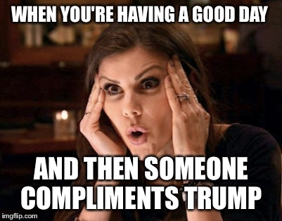 When you realise Trump still has supporters  | WHEN YOU'RE HAVING A GOOD DAY AND THEN SOMEONE COMPLIMENTS TRUMP | image tagged in donald trump,trump,president trump,donald trump the clown,nevertrump meme,donald trump is an idiot | made w/ Imgflip meme maker