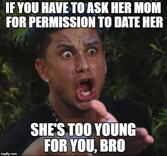 DJ Pauly D Meme | IF YOU HAVE TO ASK HER MOM FOR PERMISSION TO DATE HER SHE'S TOO YOUNG FOR YOU, BRO | image tagged in memes,dj pauly d,AdviceAnimals | made w/ Imgflip meme maker