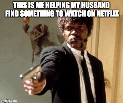 Say That Again I Dare You Meme | THIS IS ME HELPING MY HUSBAND FIND SOMETHING TO WATCH ON NETFLIX | image tagged in memes,say that again i dare you | made w/ Imgflip meme maker