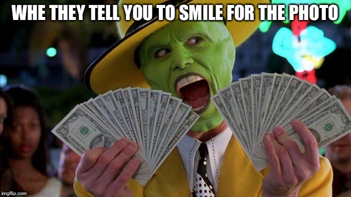 WHE THEY TELL YOU TO SMILE FOR THE PHOTO | image tagged in mask money | made w/ Imgflip meme maker