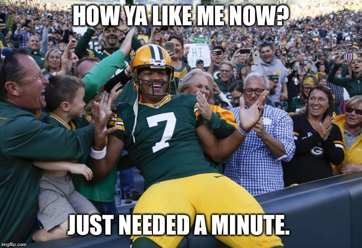 Hundley claps back | HOW YA LIKE ME NOW? JUST NEEDED A MINUTE. | image tagged in hundley,green bay packers | made w/ Imgflip meme maker