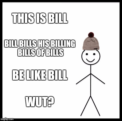 Be Like Bill | THIS IS BILL BILL BILLS HIS BILLING BILLS OF BILLS BE LIKE BILL WUT? | image tagged in memes,be like bill | made w/ Imgflip meme maker