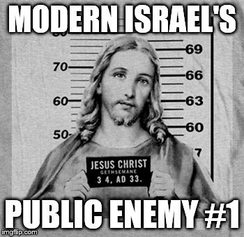 MODERN ISRAEL'S PUBLIC ENEMY #1 | image tagged in jesus | made w/ Imgflip meme maker