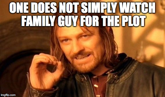 One Does Not Simply Meme | ONE DOES NOT SIMPLY WATCH FAMILY GUY FOR THE PLOT | image tagged in memes,one does not simply | made w/ Imgflip meme maker