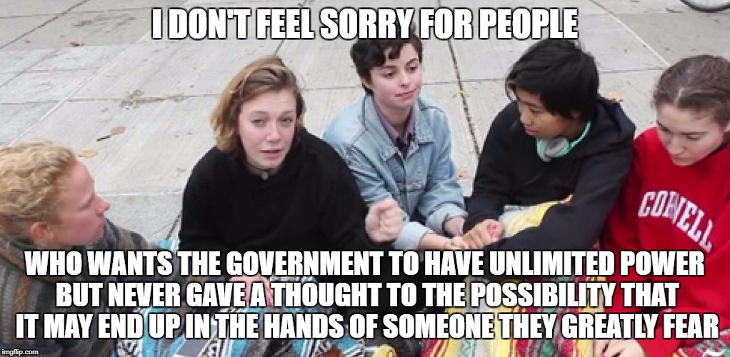 College Cry Ins | I DON'T FEEL SORRY FOR PEOPLE WHO WANTS THE GOVERNMENT TO HAVE UNLIMITED POWER BUT NEVER GAVE A THOUGHT TO THE POSSIBILITY THAT IT MAY END U | image tagged in college cry ins,libtards,snowflakes,liberal logic,college liberal,retarded liberal protesters | made w/ Imgflip meme maker