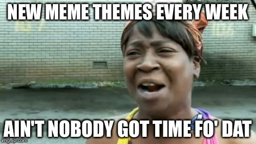 Aint Nobody Got Time For That Meme | NEW MEME THEMES EVERY WEEK AIN'T NOBODY GOT TIME FO' DAT | image tagged in memes,aint nobody got time for that | made w/ Imgflip meme maker