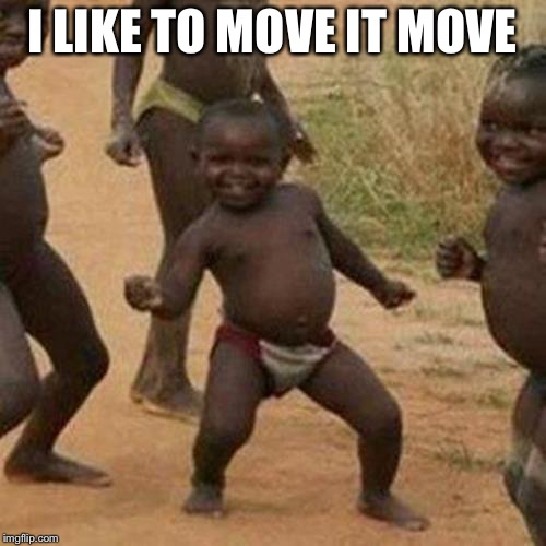 Third World Success Kid Meme | I LIKE TO MOVE IT MOVE | image tagged in memes,third world success kid | made w/ Imgflip meme maker