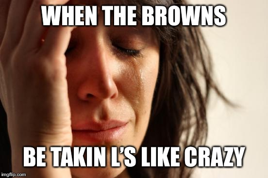 Browns, Why? | WHEN THE BROWNS BE TAKIN L'S LIKE CRAZY | image tagged in memes,first world problems | made w/ Imgflip meme maker